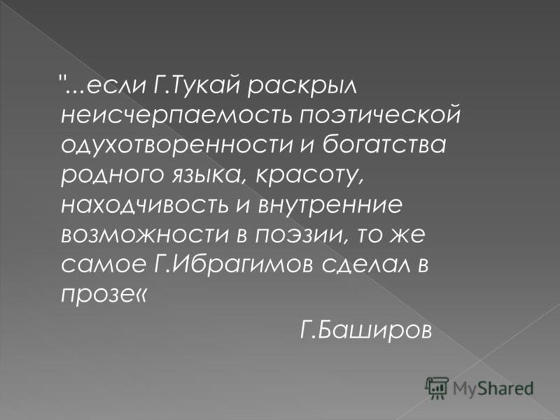 ...если Г.Тукай раскрыл неисчерпаемость поэтической одухотворености и богатства родного языка, красоту, находчивость и внутрение возможности в поэзии, то же самое Г.Ибрагсссссимов сделал в проза« Г.Баширов