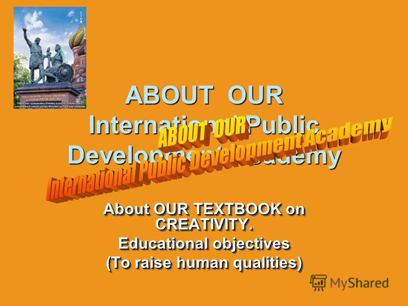 ABOUT OUR International Public Development Academy About OUR TEXTBOOK on CREATIVITY. Educational objectives (To raise human qualities) About OUR TEXTBOOK on CREATIVITY. Educational objectives (To raise human qualities)