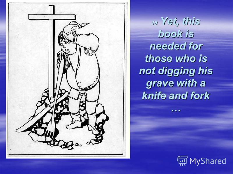 18 Yet, this book is needed for those who is not digging his grave with a knife and fork …