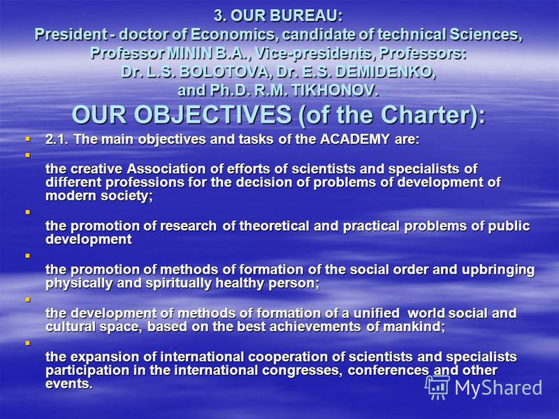 3. OUR BUREAU: President - doctor of Economics, candidate of technical Sciences, Professor MININ B.A., Vice-presidents, Professors: Dr. L.S. BOLOTOVA, Dr. E.S. DEMIDENKO, and Ph.D. R.M. TIKHONOV. OUR OBJECTIVES (of the Charter): 2.1. The main objecti
