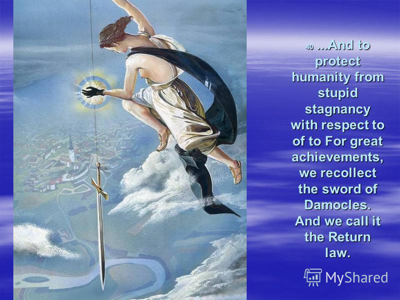 40...And to protect humanity from stupid stagnancy with respect to of to For great achievements, we recollect the sword of Damocles. And we call it the Return law.