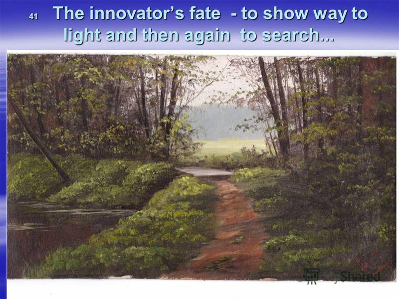 41 The innovators fate - to show way to light and then again to search...