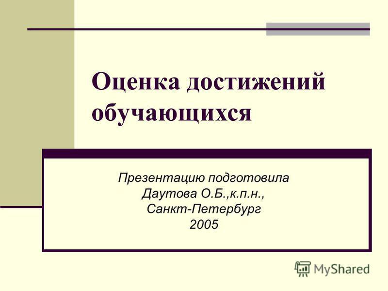 Оценка достижений обучающихся Презентацию подготовила Даутова О.Б.,к.п.н., Санкт-Петербург 2005