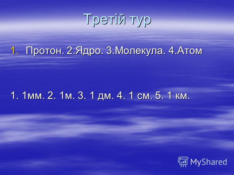Третій тур 1.Протон. 2.Ядро. 3.Молекула. 4.Атом 1. 1мм. 2. 1м. 3. 1 дм. 4. 1 см. 5. 1 км.