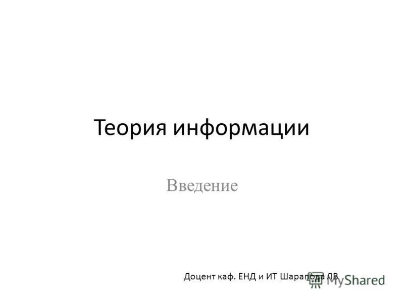 Теория информации Введение Доцент каф. ЕНД и ИТ Шарапова ЛВ