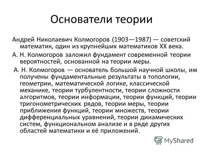 Основатели теории Андрей Николаевич Колмогоров (19031987) советский математик, один из крупнейших математиков ХХ века. А. Н. Колмогоров заложил фундамент современной теории вероятностей, основанной на теории меры. А. Н. Колмогоров основатель большой