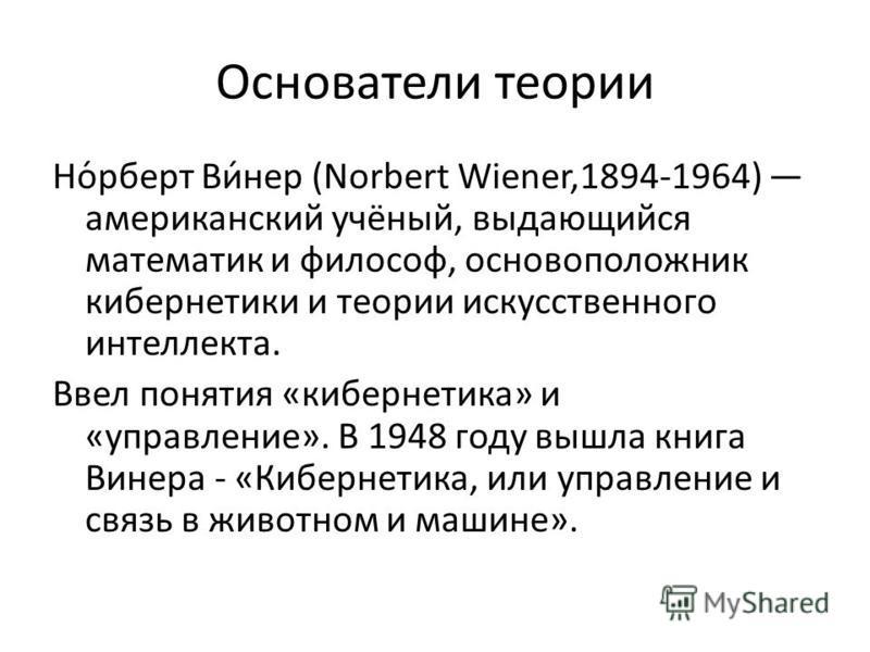 Основатели теории Но́роберт Ви́нер (Norbert Wiener,1894-1964) американский учёный, выдающийся математик и философ, основоположник кибернетики и теории искусственного интеллекта. Ввел понятия «кибернетика» и «управление». В 1948 году вышла книга Винер