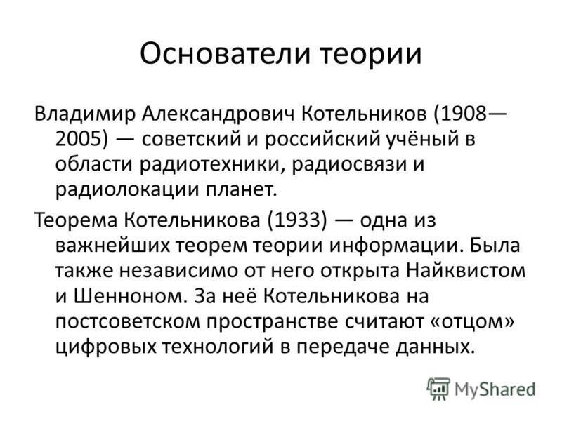 Основатели теории Владимир Александрович Котельников (1908 2005) советский и российский учёный в области радиотехники, радиосвязи и радиолокации планет. Теорема Котельникова (1933) одна из важнейших теорем теории информации. Была также независимо от