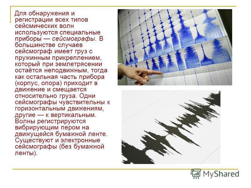 Для обнаружения и регистрации всех типов сейсмических волн используются специальные приборы сейсмографы. В большинстве случаев сейсмограф имеет груз с пружинным прикреплением, который при землетрясении остаётся неподвижным, тогда как остальная часть