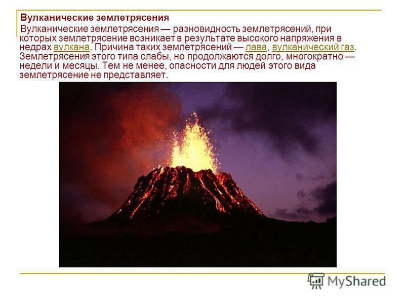 Вулканические землетрясения Вулканические землетрясения разновидность землетрясений, при которых землетрясение возникает в результате высокого напряжения в недрах вулкана. Причина таких землетрясений лава, вулканический газ. Землетрясения этого типа