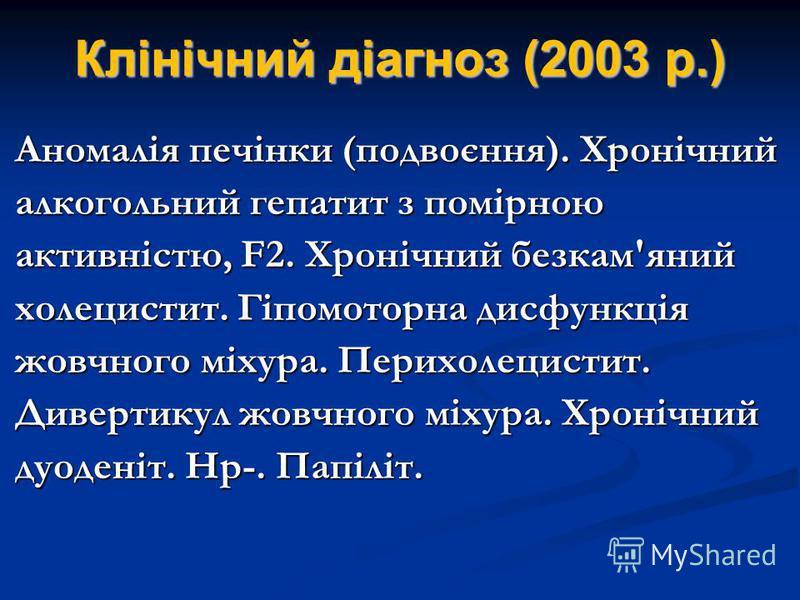Клінічний діагноз (2003 р.) Аномалія печінки (подвоєння). Хронічний алкогольний гепатит з помірною активністю, F2. Хронічний безкам'яний холецистит. Гіпомоторна дисфункція жовчного міхура. Перихолецистит. Дивертикул жовчного міхура. Хронічний дуодені