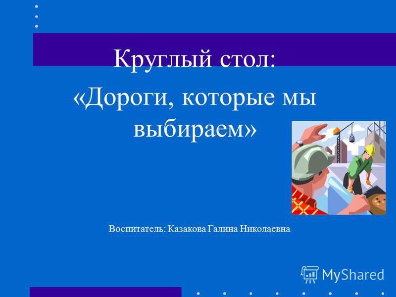 Круглый стол: «Дороги, которые мы выбираем» Воспитатель: Казакова Галина Николаевна