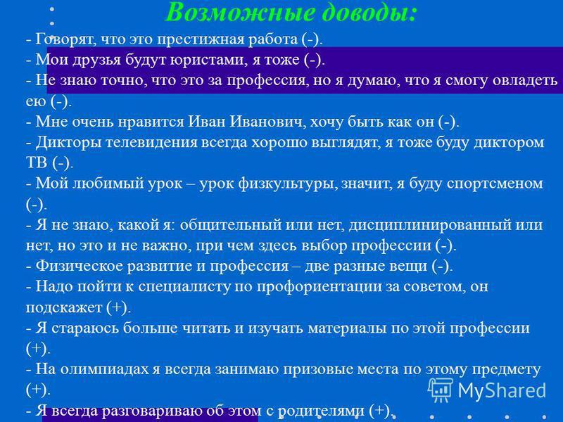 Возможные доводы: - Говорят, что это престижная работа (-). - Мои друзья будут юристами, я тоже (-). - Не знаю точно, что это за профессия, но я думаю, что я смогу овладеть ею (-). - Мне очень нравится Иван Иванович, хочу быть как он (-). - Дикторы т