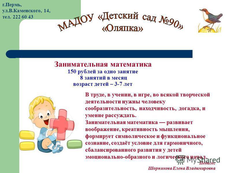 Занимательная математика 150 рублей за одно занятие 8 занятий в месяц возраст детей – 3-7 лет В труде, в учении, в игре, во всякой творческой деятельности нужны человеку сообразительность, находчивость, догадка, и умение рассуждать. Занимательная мат