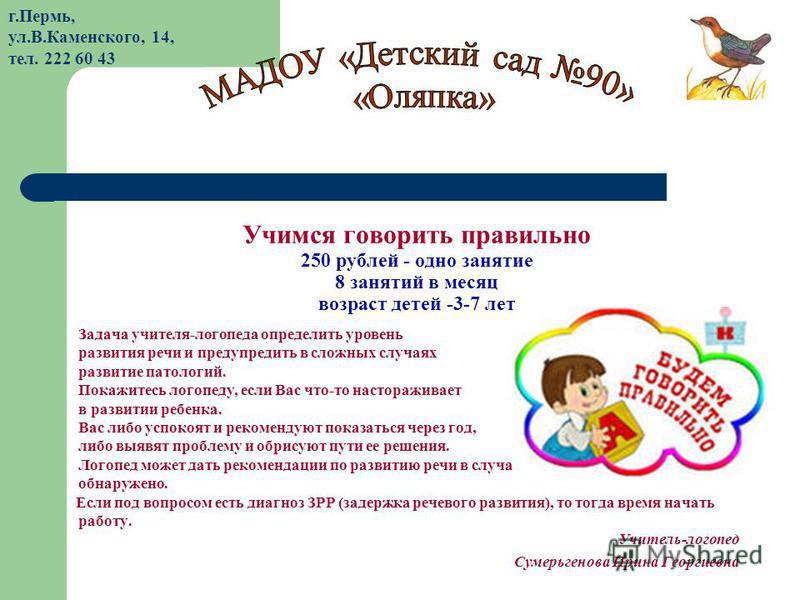 Учимся говорить правильно 250 рублей - одно занятие 8 занятий в месяц возраст детей -3-7 лет Задача учителя-логопеда определить уровень развития речи и предупредить в сложных случаях развитие патологий. Покажитесь логопеду, если Вас что-то насторажив