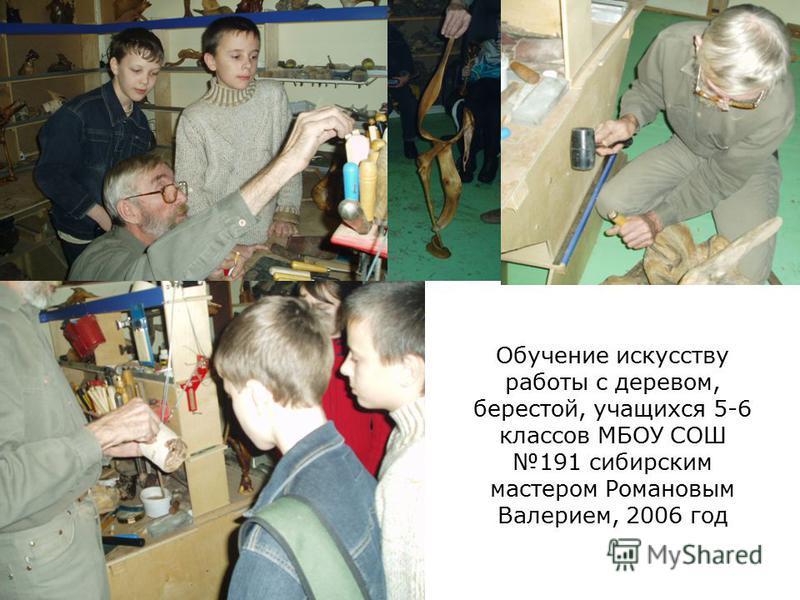 Обучение искусству работы с деревом, берестой, учащихся 5-6 классов МБОУ СОШ 191 сибирским мастером Романовым Валерием, 2006 год