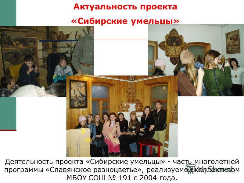 Актуальность проекта «Сибирские умельцы» Деятельность проекта «Сибирские умельцы» - часть многолетней программы «Славянское разноцветье», реализуемой коллективом МБОУ СОШ 191 с 2004 года.