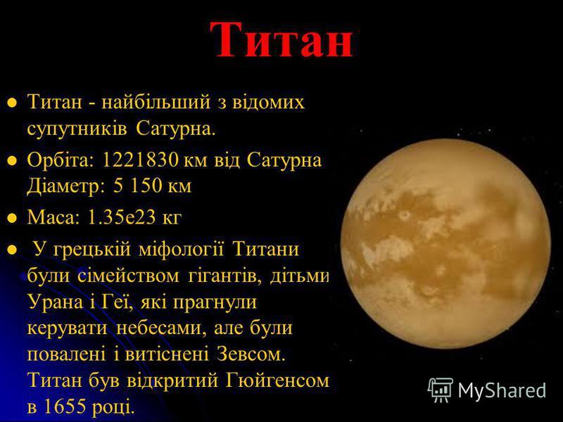 Титан Титан - найбільший з відомих супутників Сатурна. Орбіта: 1221830 км від Сатурна Діаметр: 5 150 км Маса: 1.35е23 кг У грецькій міфології Титани були сімейством гігантів, дітьми Урана і Геї, які прагнули керувати небесами, але були повалені і вит