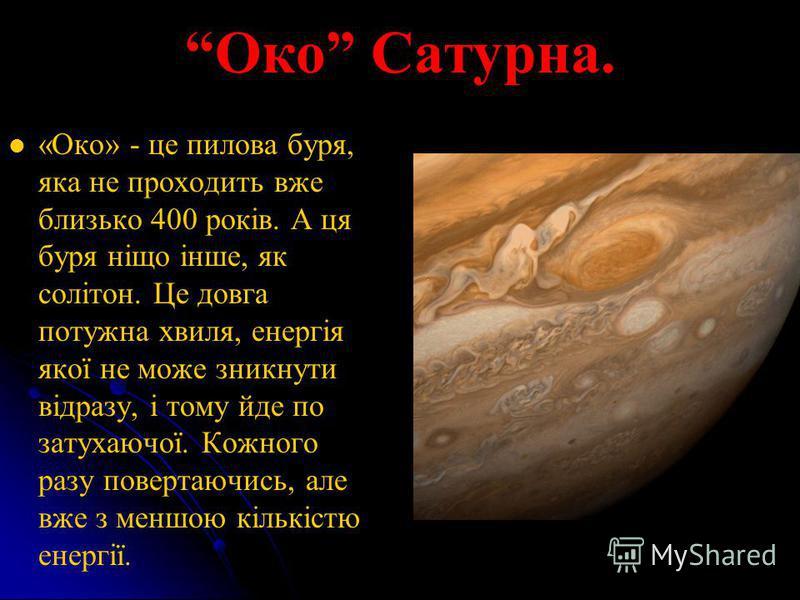 Око Сатурна. «Око» - це пилова буря, яка не проходить вже близько 400 років. А ця буря ніщо інше, як солітон. Це довга потужна хвиля, енергія якої не може зникнути відразу, і тому йде по затухаючої. Кожного разу повертаючись, але вже з меншою кількіс