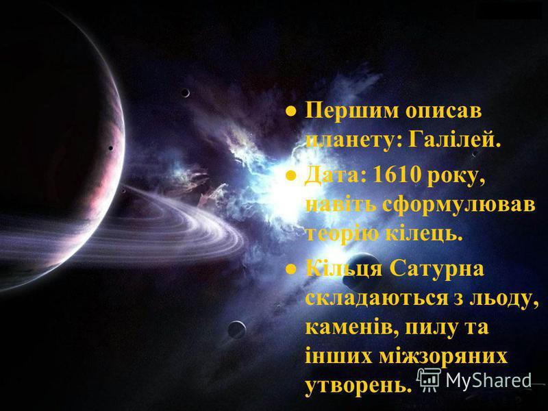 Першим описав планету: Галілей. Дата: 1610 року, навіть сформулював теорію кілець. Кільця Сатурна складаються з льоду, каменів, пилу та інших міжзоряних утворень.