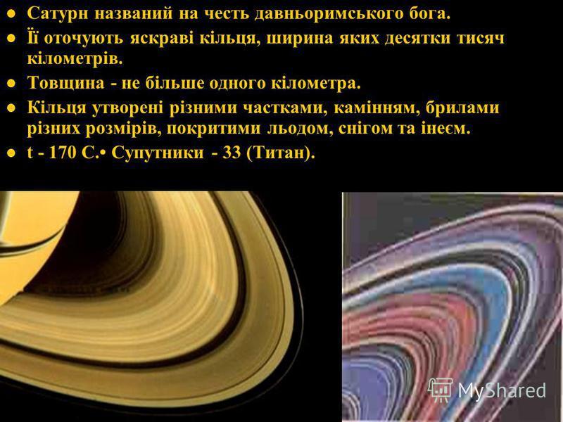 Сатурн названий на честь давньоримського бога. Її оточують яскраві кільця, ширина яких десятки тисяч кілометрів. Товщина - не більше одного кілометра. Кільця утворені різними частками, камінням, брилами різних розмірів, покритими льодом, снігом та ін