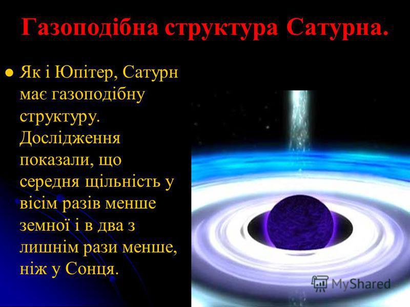 Газоподібна структура Сатурна. Як і Юпітер, Сатурн має газоподібну структуру. Дослідження показали, що середня щільність у вісім разів менше земної і в два з лишнім рази менше, ніж у Сонця.