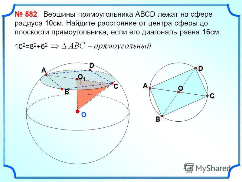 O O1O1O1O1 582 582 Вершины прямоугольника АВСD лежат на сфере радиуса 10 см. Найдите расстояние от центра сферы до плоскости прямоугольника, если его диагональ равна 16 см. 10 2 =8 2 +6 2 А В С O D А В СD