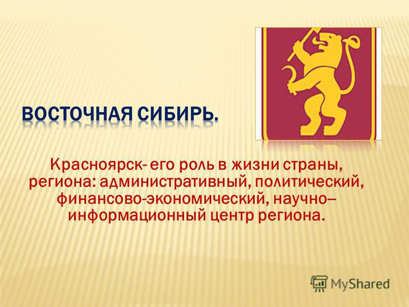 Красноярск- его роль в жизни страны, региона: административный, политический, финансово-экономический, научно-- информационный центр региона.