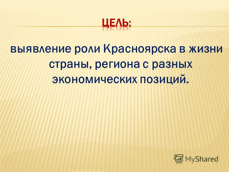 выявление роли Красноярска в жизни страны, региона с разных экономических позиций.