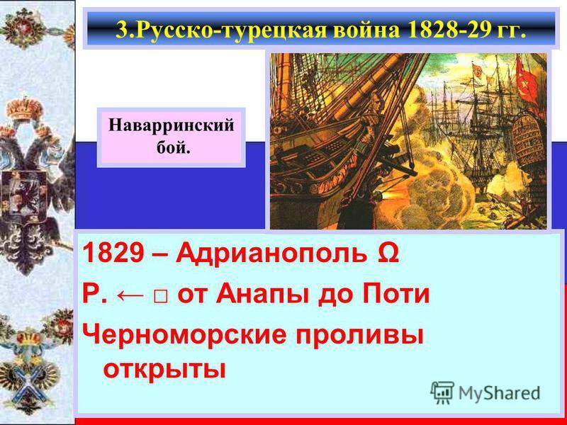 1829 – Адрианополь Ω Р. от Анапы до Поти Черноморские проливы открыты 3.Русско-турецкая война 1828-29 гг. Наварринский бой.
