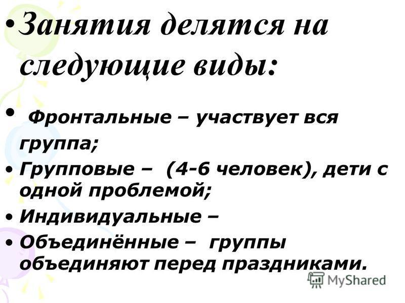 Занятия делятся на следующие виды: Фронтальные – участвует вся группа; Групповые – (4-6 человек), дети с одной проблемой; Индивидуальные – Объединённые – группы объединяют перед праздниками.