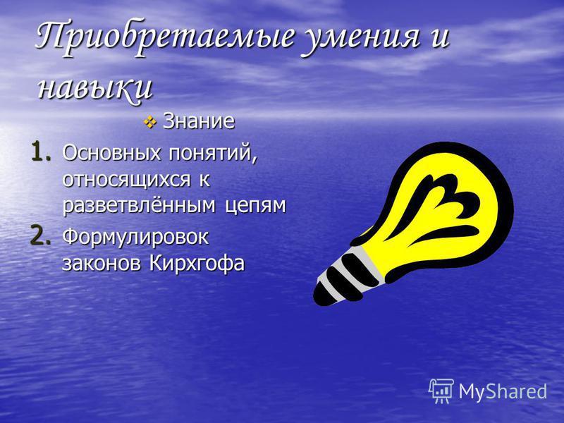 Приобретаемые умения и навыки Знание Знание 1. Основных понятий, относящихся к разветвлённым цепям 2. Формулировок законов Кирхгофа