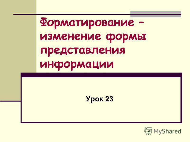 Форматирование – изменение формы представления информации Урок 23