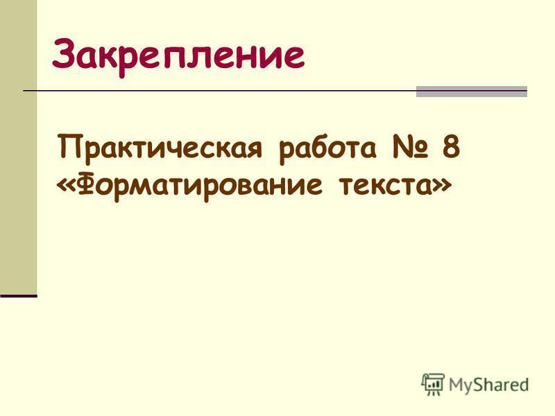 Закрепление Практическая работа 8 «Форматирование текста»