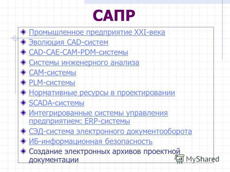 САПР Промышленное предприятие XXI-века Эволюция CAD-систем CAD-CAE-CAM-PDM-системы Системы инженерного анализа CAM-системы PLM-системы Нормативные ресурсы в проектировании SCADA-системы Интегрированные системы управления предприятием: ERP-системы СЭД