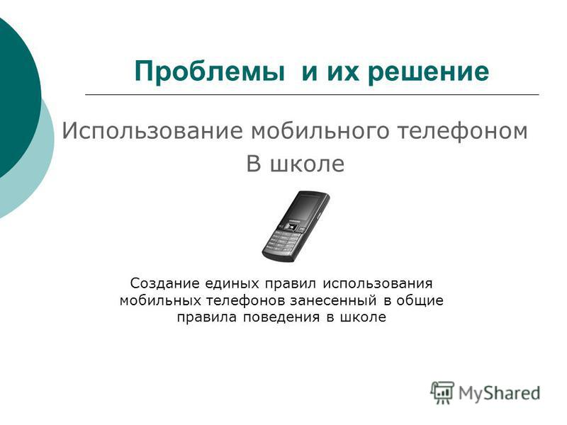 Проблемы и их решение Использование мобильного телефоном В школе Создание единых правил использования мобильных телефонов занесенный в общие правила поведения в школе