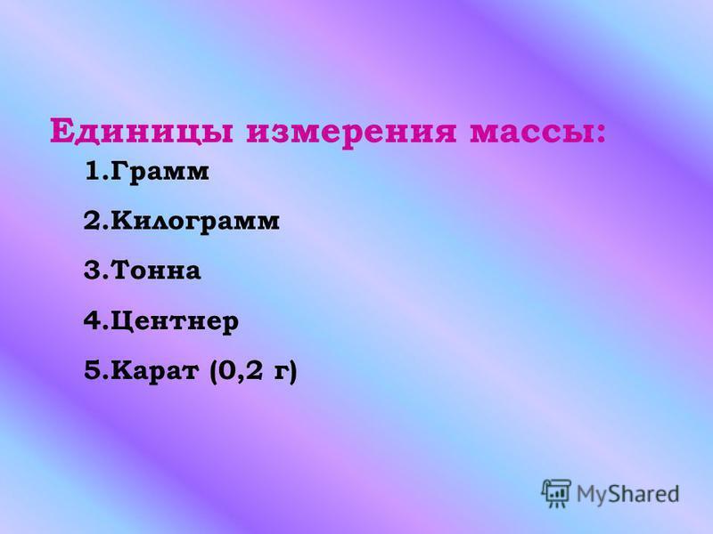 Единицы измерения массы: 1. Грамм 2. Килограмм 3. Тонна 4. Центнер 5. Карат (0,2 г)