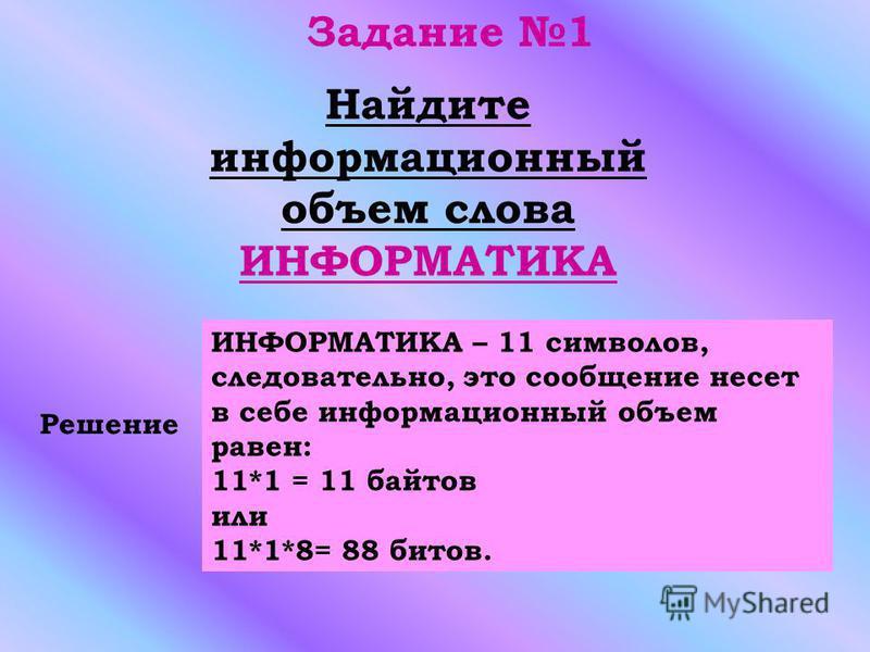 Найдите информационный объем слова ИНФОРМАТИКА Задание 1 ИНФОРМАТИКА – 11 символов, следовательно, это сообщение несет в себе информационный объем равен: 11*1 = 11 байтов или 11*1*8= 88 битов. Решение