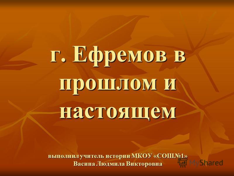 г. Ефремов в прошлом и настоящем выполнил учитель истории МКОУ «СОШ1» Васина Людмила Викторовна