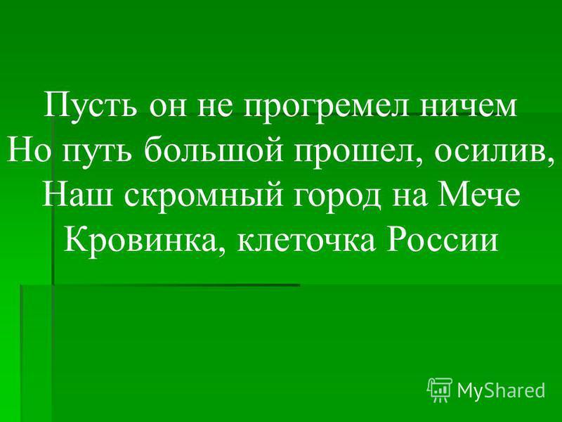 Пусть он не прогремел ничем Но путь большой прошел, осилив, Наш скромный город на Мече Кровинка, клеточка России