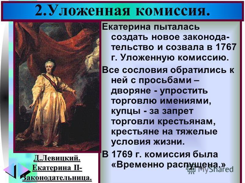 Меню Екатерина пыталась создать новое законодательство и созвала в 1767 г. Уложенную комиссию. Все сословия обратились к ней с просьбами – дворяне - упростить торговлю имениями, купцы - за запрет торговли крестьянам, крестьяне на тяжелые условия жизн
