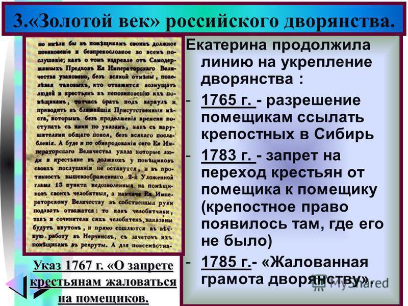 Меню Екатерина продолжила линию на укрепление дворянства : -1765 г. - разрешение помещикам ссылать крепостных в Сибирь -1783 г. - запрет на переход крестьян от помещика к помещику (крепостное право появилось там, где его не было) -1785 г.- «Жалованна