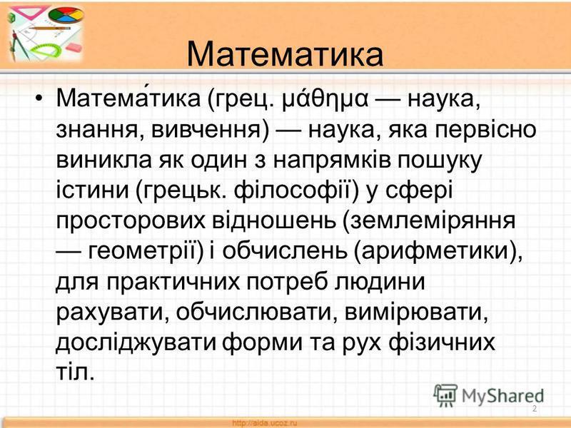 Математика Матема́тика (грец. μάθημα наука, знання, вивчення) наука, яка первісно виникла як один з напрямків пошуку істини (грецьк. філософії) у сфері просторових відношень (землеміряння геометрії) і обчислень (арифметики), для практичних потреб люд