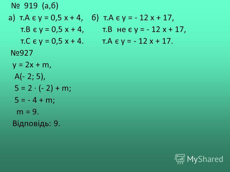 919 (а,б) а) т.А є у = 0,5 х + 4, б) т.А є у = - 12 х + 17, т.В є у = 0,5 х + 4, т.В не є у = - 12 х + 17, т.С є у = 0,5 х + 4. т.А є у = - 12 х + 17. 927 у = 2х + m, А(- 2; 5), 5 = 2 · (- 2) + m; 5 = - 4 + m; m = 9. Відповідь: 9.