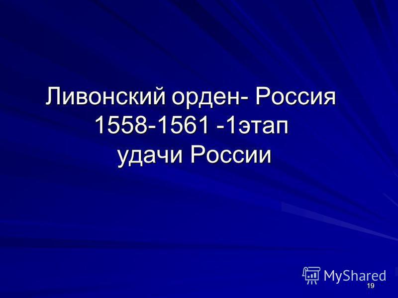 Ливонский орден- Россия 1558-1561 -1 этап удачи России 19