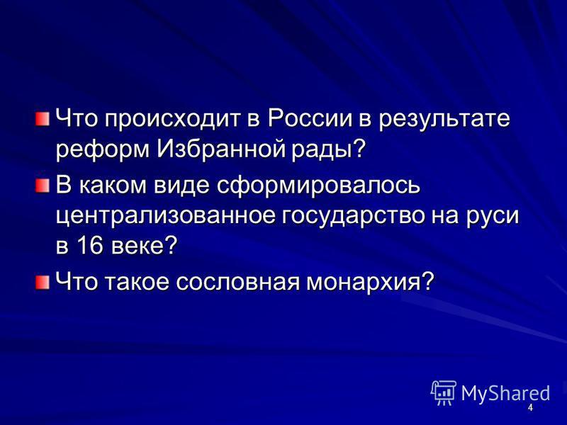 Что происходит в России в результате реформ Избранной рады? В каком виде сформировалось централизованное государство на руси в 16 веке? Что такое сословная монархия? 4