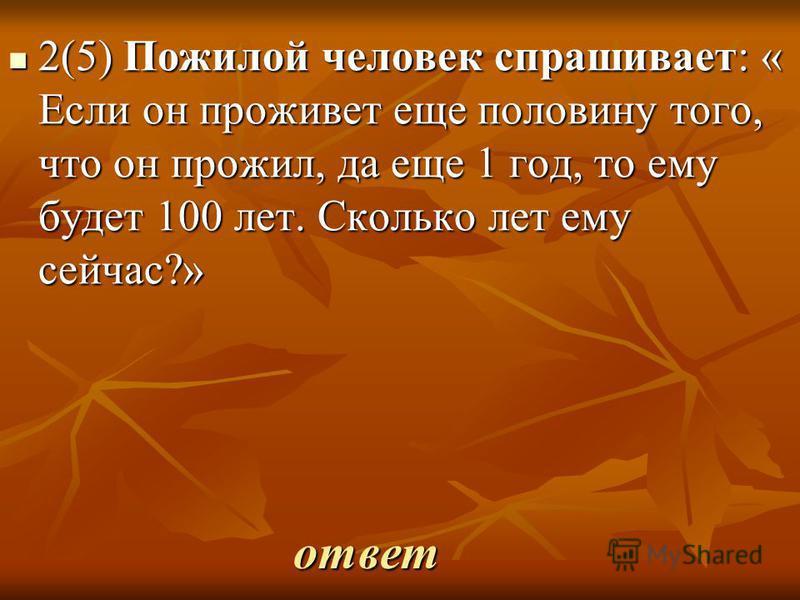 ответ 2(5) Пожилой человек спрашивает: « Если он проживет еще половину того, что он прожил, да еще 1 год, то ему будет 100 лет. Сколько лет ему сейчас?» 2(5) Пожилой человек спрашивает: « Если он проживет еще половину того, что он прожил, да еще 1 го