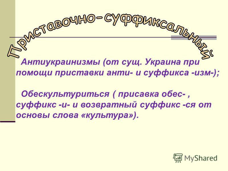 Антиукраинизмы (от сущ. Украина при помощи приставки анти- и суффикса -изм-); Обескультуриться ( приставка обес-, суффикс -и- и возвратный суффикс -ся от основы слова «культура»).