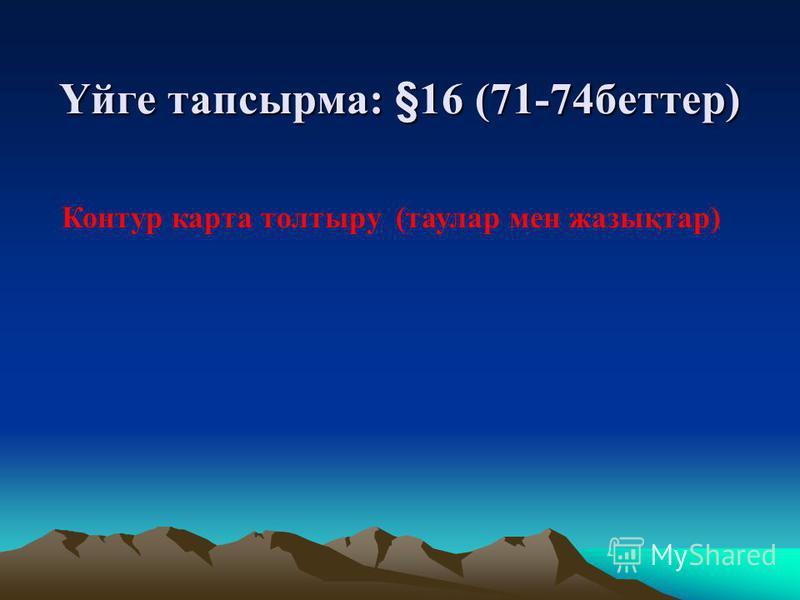 Үйге тапсырма: §16 (71-74беттер) Контур карта толтыру (таулар мен жазықтар)