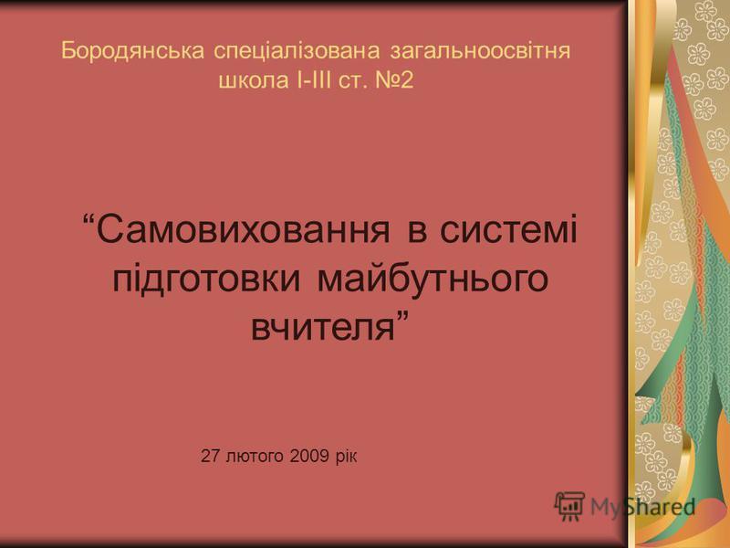 Бородянська спеціалізована загальноосвітня школа І-ІІІ ст. 2 Самовиховання в системі підготовки майбутнього вчителя 27 лютого 2009 рік